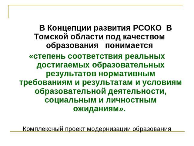 В Концепции развития РСОКО В Томской области под качеством образования понимается «степень соответствия реальных достигаемых образовательных результатов нормативным требованиям и результатам и условиям образовательной деятельности, социальным и личн…