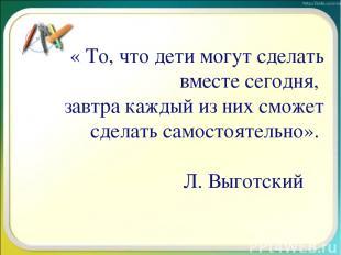 « То, что дети могут сделать вместе сегодня, завтра каждый из них сможет сделать