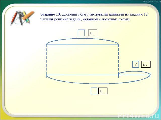 Задание 13. Дополни схему числовыми данными из задания 12. Запиши решение задачи, заданной с помощью схемы. ? ш. ш. ш.