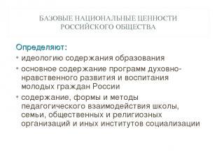 БАЗОВЫЕ НАЦИОНАЛЬНЫЕ ЦЕННОСТИ РОССИЙСКОГО ОБЩЕСТВА Определяют: идеологию содержа