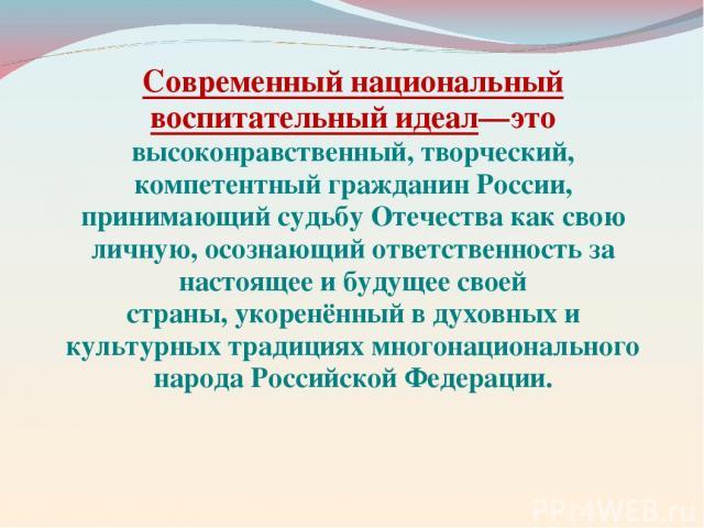 Современный национальный воспитательный идеал—это высоконравственный, творческий, компетентный гражданин России, принимающий судьбу Отечества как свою личную, осознающий ответственность за настоящее и будущее своей страны, укоренённый в духовных и к…