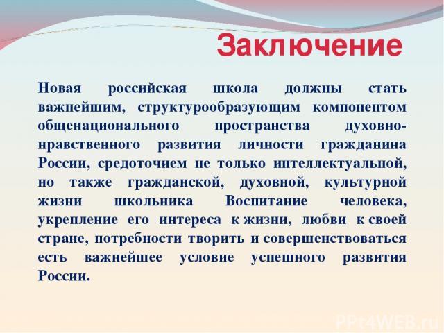 Заключение Новая российская школа должны стать важнейшим, структурообразующим компонентом общенационального пространства духовно-нравственного развития личности гражданина России, средоточием не только интеллектуальной, но также гражданской, духовно…
