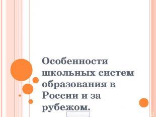 Особенности школьных систем образования в России и за рубежом. 900igr.net