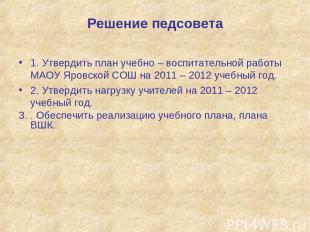 Решение педсовета 1. Утвердить план учебно – воспитательной работы МАОУ Яровской