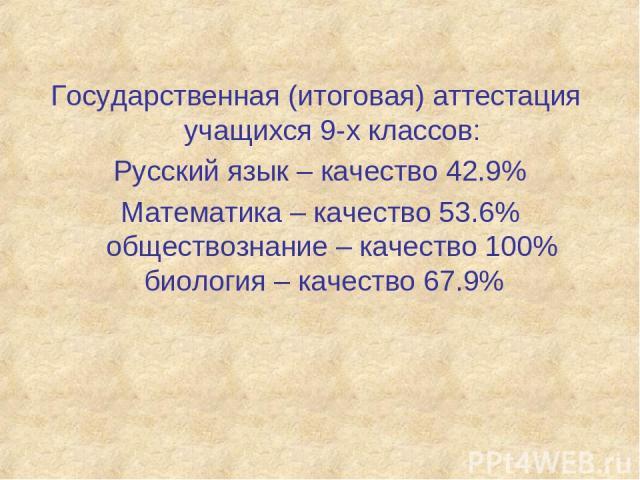 Государственная (итоговая) аттестация учащихся 9-х классов: Русский язык – качество 42.9% Математика – качество 53.6% обществознание – качество 100% биология – качество 67.9%