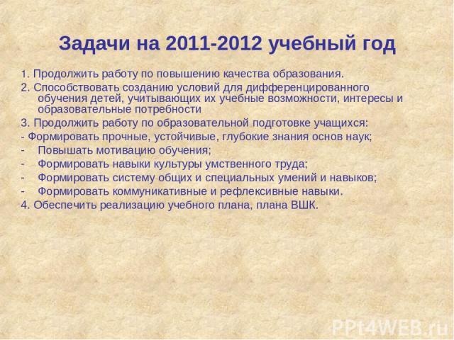 Задачи на 2011-2012 учебный год 1. Продолжить работу по повышению качества образования. 2. Способствовать созданию условий для дифференцированного обучения детей, учитывающих их учебные возможности, интересы и образовательные потребности 3. Продолжи…