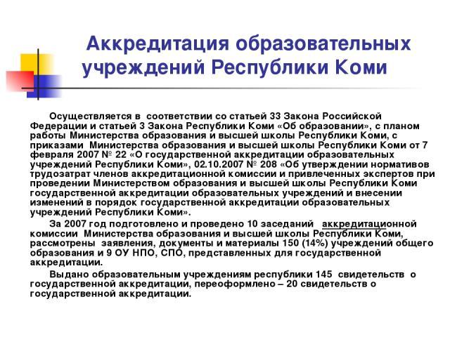 Аккредитация образовательных учреждений Республики Коми Осуществляется в соответствии со статьей 33 Закона Российской Федерации и статьей 3 Закона Республики Коми «Об образовании», с планом работы Министерства образования и высшей школы Республики К…