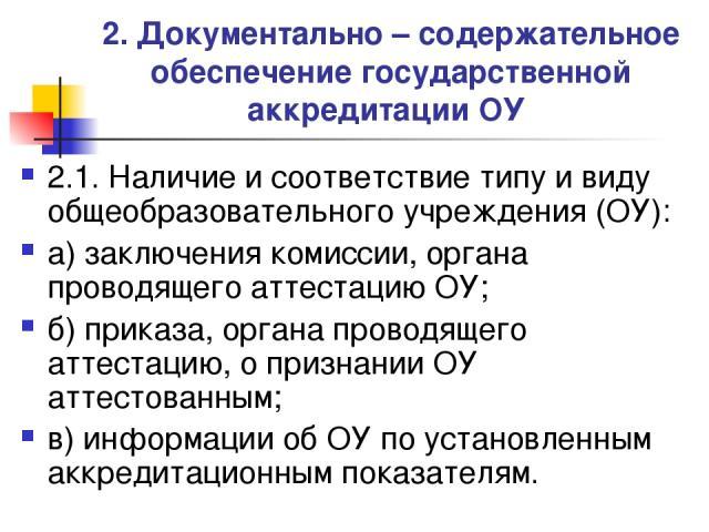 2. Документально – содержательное обеспечение государственной аккредитации ОУ 2.1. Наличие и соответствие типу и виду общеобразовательного учреждения (ОУ): а) заключения комиссии, органа проводящего аттестацию ОУ; б) приказа, органа проводящего атте…