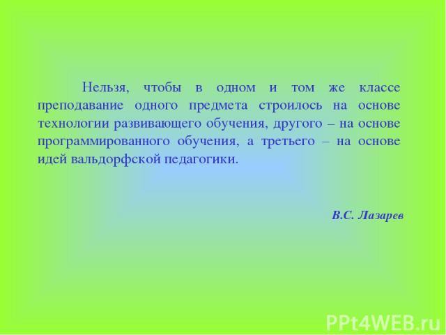В.С. Лазарев Нельзя, чтобы в одном и том же классе преподавание одного предмета строилось на основе технологии развивающего обучения, другого – на основе программированного обучения, а третьего – на основе идей вальдорфской педагогики.
