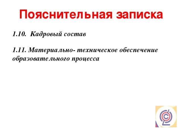 Пояснительная записка 1.11. Материально- техническое обеспечение образовательного процесса 1.10. Кадровый состав