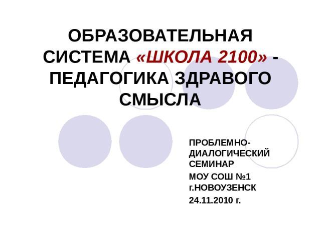 ОБРАЗОВАТЕЛЬНАЯ СИСТЕМА «ШКОЛА 2100» - ПЕДАГОГИКА ЗДРАВОГО СМЫСЛА ПРОБЛЕМНО-ДИАЛОГИЧЕСКИЙ СЕМИНАР МОУ СОШ №1 г.НОВОУЗЕНСК 24.11.2010 г.