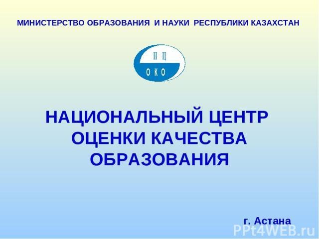 НАЦИОНАЛЬНЫЙ ЦЕНТР ОЦЕНКИ КАЧЕСТВА ОБРАЗОВАНИЯ г. Астана МИНИСТЕРСТВО ОБРАЗОВАНИЯ И НАУКИ РЕСПУБЛИКИ КАЗАХСТАН