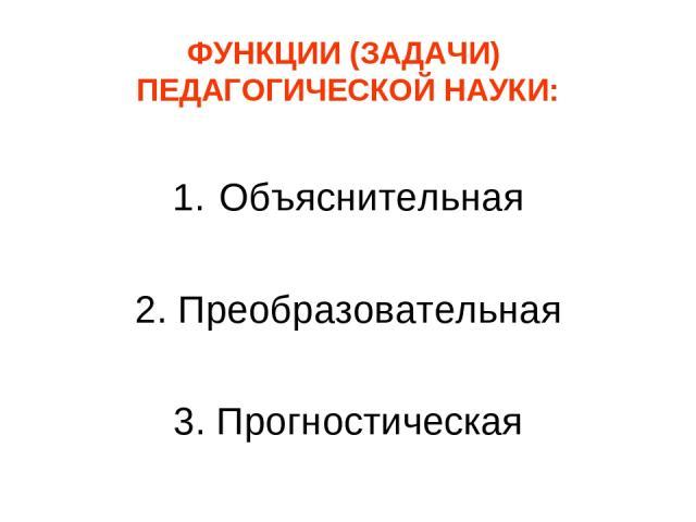 ФУНКЦИИ (ЗАДАЧИ) ПЕДАГОГИЧЕСКОЙ НАУКИ: Объяснительная 2. Преобразовательная 3. Прогностическая