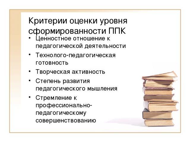 Критерии оценки уровня сформированности ППК Ценностное отношение к педагогической деятельности Технолого-педагогическая готовность Творческая активность Степень развития педагогического мышления Стремление к профессионально-педагогическому совершенс…