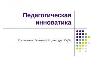 Педагогическая инноватика Составитель: Галеева И.Ш., методист ГИДЦ