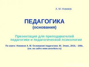 А. М. Новиков ПЕДАГОГИКА (основания) Презентация для преподавателей педагогики и