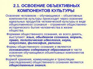 2.1. ОСВОЕНИЕ ОБЪЕКТИВНЫХ КОМПОНЕНТОВ КУЛЬТУРЫ Освоение человеком – обучающимся
