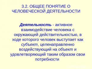 3.2. ОБЩЕЕ ПОНЯТИЕ О ЧЕЛОВЕЧЕСКОЙ ДЕЯТЕЛЬНОСТИ Деятельность - активное взаимодей