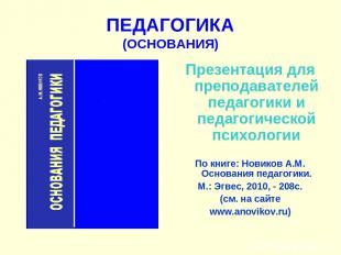 ПЕДАГОГИКА (ОСНОВАНИЯ) Презентация для преподавателей педагогики и педагогическо