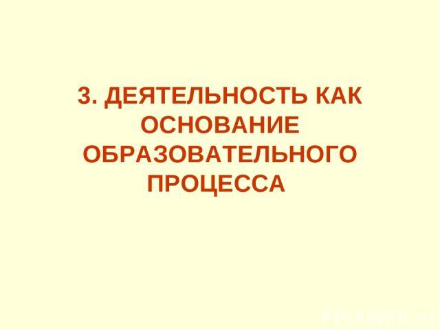 3. ДЕЯТЕЛЬНОСТЬ КАК ОСНОВАНИЕ ОБРАЗОВАТЕЛЬНОГО ПРОЦЕССА