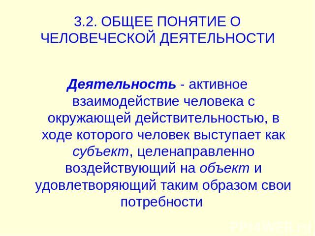 3.2. ОБЩЕЕ ПОНЯТИЕ О ЧЕЛОВЕЧЕСКОЙ ДЕЯТЕЛЬНОСТИ Деятельность - активное взаимодействие человека с окружающей действительностью, в ходе которого человек выступает как субъект, целенаправленно воздействующий на объект и удовлетворяющий таким образом св…
