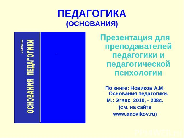 ПЕДАГОГИКА (ОСНОВАНИЯ) Презентация для преподавателей педагогики и педагогической психологии По книге: Новиков А.М. Основания педагогики. М.: Эгвес, 2010, - 208с. (см. на сайте www.anovikov.ru)