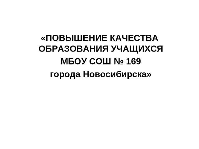 «ПОВЫШЕНИЕ КАЧЕСТВА ОБРАЗОВАНИЯ УЧАЩИХСЯ МБОУ СОШ № 169 города Новосибирска»