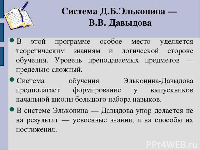 Система Д.Б.Эльконина — В.В. Давыдова В этой программе особое место уделяется теоретическим знаниям и логической стороне обучения. Уровень преподаваемых предметов — предельно сложный. Система обучения Эльконина-Давыдова предполагает формирование у в…