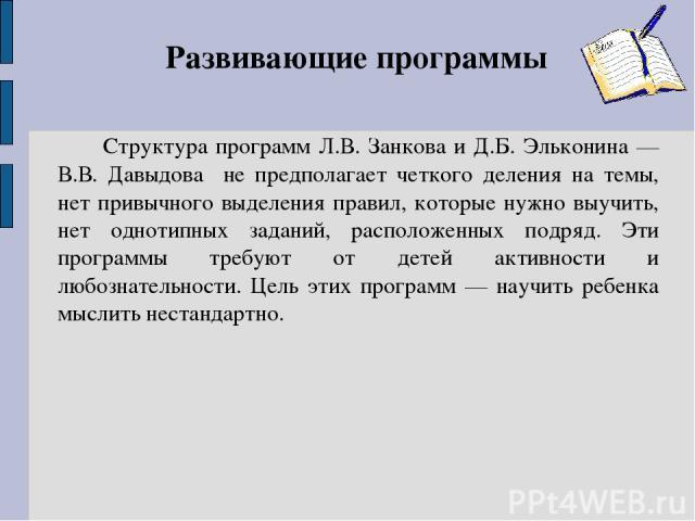 Развивающие программы Структура программ Л.В. Занкова и Д.Б. Эльконина — В.В. Давыдова не предполагает четкого деления на темы, нет привычного выделения правил, которые нужно выучить, нет однотипных заданий, расположенных подряд. Эти программы требу…