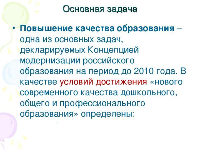 Основная задача Повышение качества образования – одна из основных задач, декларируемых Концепцией модернизации российского образования на период до 2010 года. В качестве условий достижения «нового современного качества дошкольного, общего и професси…