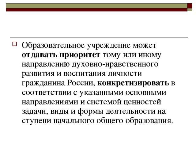 Образовательное учреждение может отдавать приоритет тому или иному направлению духовно-нравственного развития и воспитания личности гражданина России, конкретизировать в соответствии с указанными основными направлениями и системой ценностей задачи, …