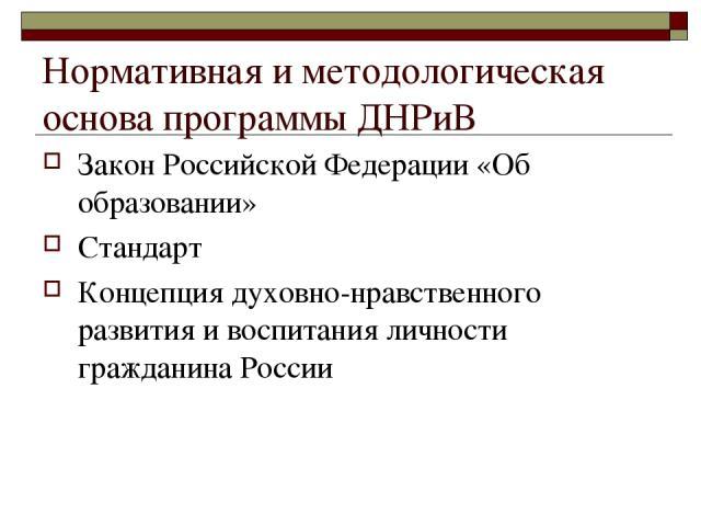 Нормативная и методологическая основа программы ДНРиВ Закон Российской Федерации «Об образовании» Стандарт Концепция духовно-нравственного развития и воспитания личности гражданина России