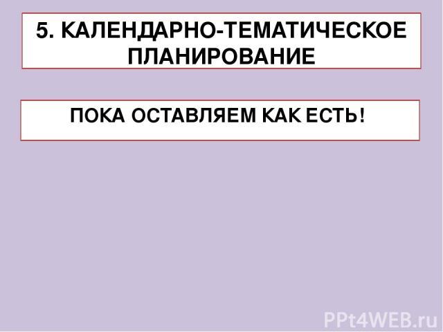 ПОКА ОСТАВЛЯЕМ КАК ЕСТЬ! 5. КАЛЕНДАРНО-ТЕМАТИЧЕСКОЕ ПЛАНИРОВАНИЕ
