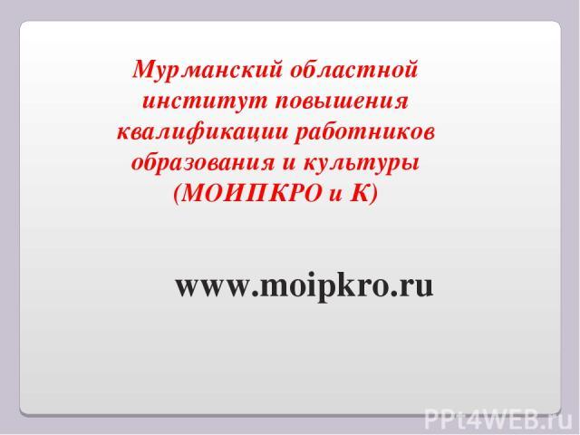 Мурманский областной институт повышения квалификации работников образования и культуры (МОИПКРО и К) www.moipkro.ru