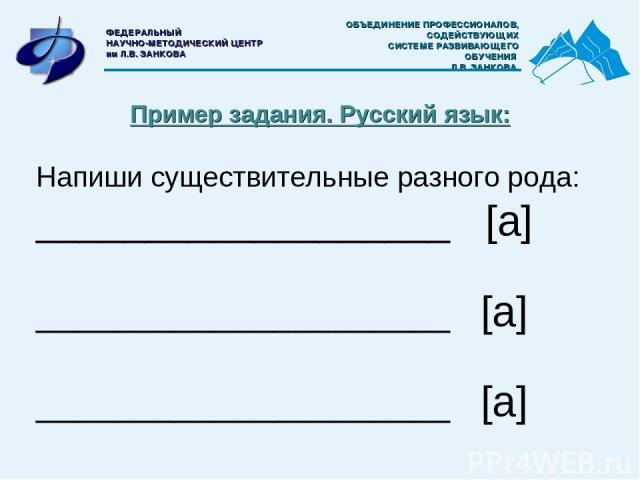 Пример задания. Русский язык: Напиши существительные разного рода: ___________________ [а] _____________________ [а] _____________________ [а] ОБЪЕДИНЕНИЕ ПРОФЕССИОНАЛОВ, СОДЕЙСТВУЮЩИХ СИСТЕМЕ РАЗВИВАЮЩЕГО ОБУЧЕНИЯ Л.В. ЗАНКОВА ФЕДЕРАЛЬНЫЙ НАУЧНО-МЕ…