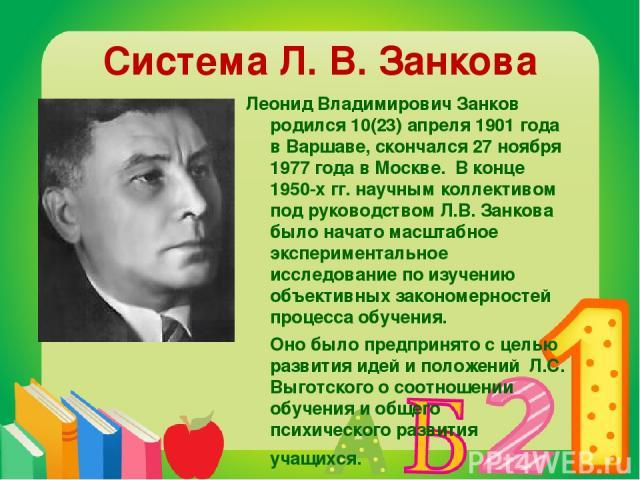 Система Л. В. Занкова Леонид Владимирович Занков родился 10(23) апреля 1901 года в Варшаве, скончался 27 ноября 1977 года в Москве. В конце 1950-х гг. научным коллективом под руководством Л.В. Занкова было начато масштабное экспериментальное исследо…