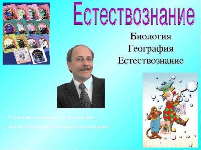 Руководитель авторского коллектива- доцент Вахрушев Александр Александрович Биология География Естествознание