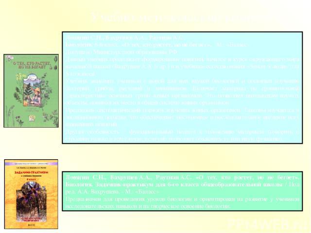 Ловягин С.Н., ВахрушевА.А., РаутианА.С. «О тех, кто растет, но не бегает». Биология. Задачник-практикум для 6-го класса общеобразовательной школы / Под ред. А.А.Вахрушева. - М.: «Баласс» Предназначен для проведения уроков биологии и ориентирован …