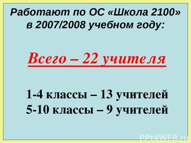 Работают по ОС «Школа 2100» в 2007/2008 учебном году: Всего – 22 учителя 1-4 классы – 13 учителей 5-10 классы – 9 учителей