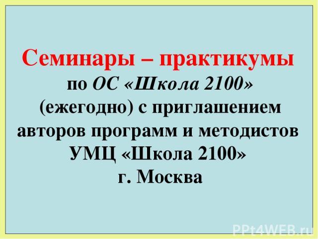 Семинары – практикумы по ОС «Школа 2100» (ежегодно) с приглашением авторов программ и методистов УМЦ «Школа 2100» г. Москва
