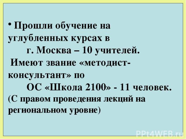 Прошли обучение на углубленных курсах в г. Москва – 10 учителей. Имеют звание «методист- консультант» по ОС «Школа 2100» - 11 человек. (С правом проведения лекций на региональном уровне)