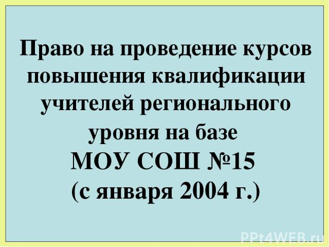 Право на проведение курсов повышения квалификации учителей регионального уровня на базе МОУ СОШ №15 (с января 2004 г.)