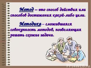 Методика – сложившаяся совокупность методов, позволяющая решать схожие задачи. М