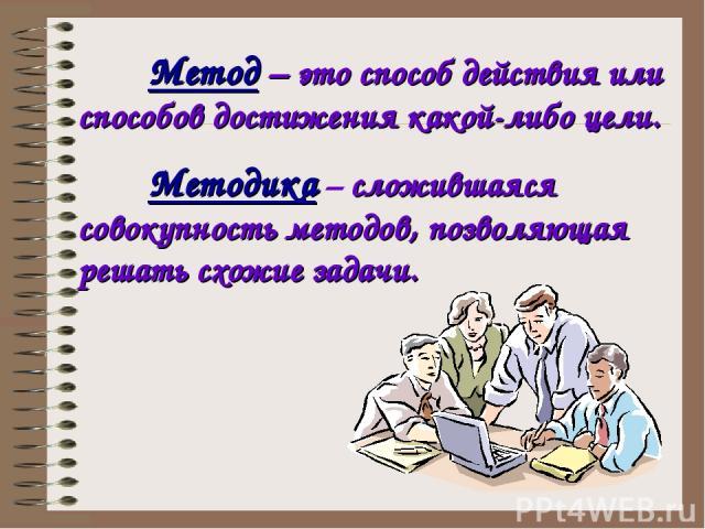 Методика – сложившаяся совокупность методов, позволяющая решать схожие задачи. Метод – это способ действия или способов достижения какой-либо цели.