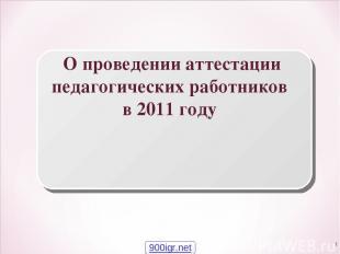 * О проведении аттестации педагогических работников в 2011 году 900igr.net