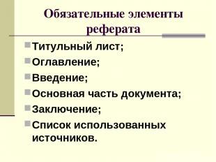 Обязательные элементы реферата Титульный лист; Оглавление; Введение; Основная ча