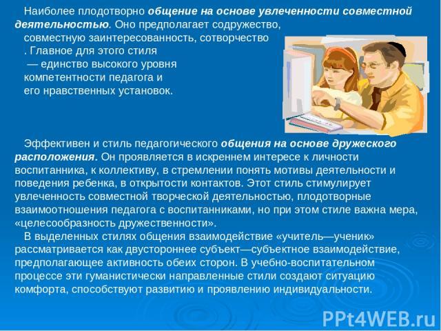 Наиболее плодотворно общение на основе увлеченности совместной деятельностью. Оно предполагает содружество, совместную заинтересованность, сотворчество . Главное для этого стиля — единство высокого уровня компетентности педагога и его нравственных у…