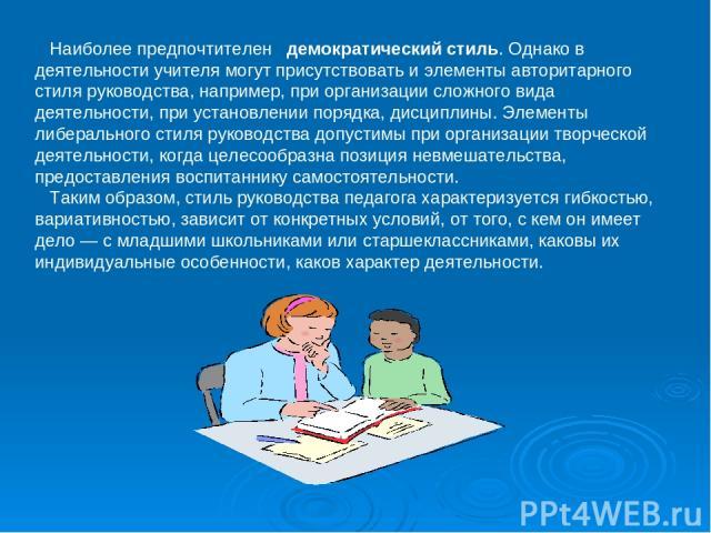 Наиболее предпочтителен демократический стиль. Однако в деятельности учителя могут присутствовать и элементы авторитарного стиля руководства, например, при организации сложного вида деятельности, при установлении порядка, дисциплины. Элементы либера…