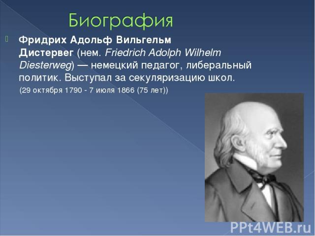 Фридрих Адольф Вильгельм Дистервег(нем.Friedrich Adolph Wilhelm Diesterweg)— немецкий педагог, либеральный политик. Выступал за секуляризацию школ. (29октября 1790 - 7июля 1866(75лет))