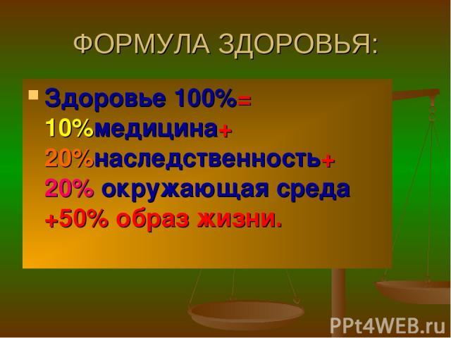 ФОРМУЛА ЗДОРОВЬЯ: Здоровье 100%= 10%медицина+ 20%наследственность+ 20% окружающая среда +50% образ жизни.